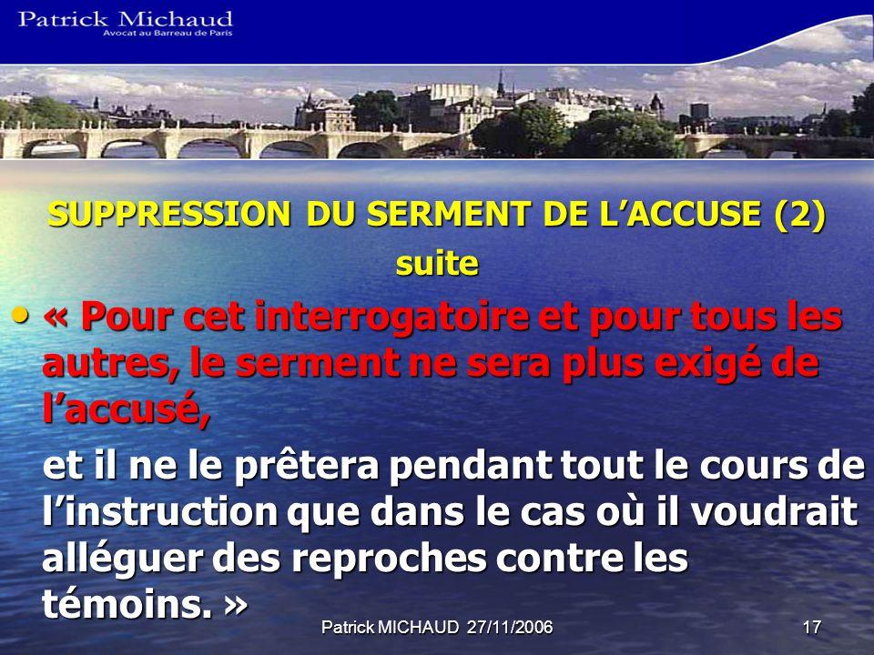 Patrick MICHAUD 27/11/200617 SUPPRESSION DU SERMENT DE LACCUSE (2) suite « Pour cet interrogatoire et pour tous les autres, le serment ne sera plus ex
