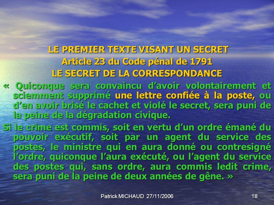 Patrick MICHAUD 27/11/200618 LE PREMIER TEXTE VISANT UN SECRET LE PREMIER TEXTE VISANT UN SECRET Article 23 du Code pénal de 1791 LE SECRET DE LA CORR