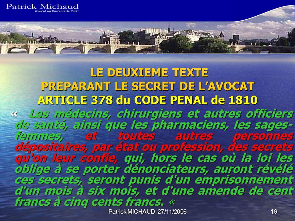 Patrick MICHAUD 27/11/200619 LE DEUXIEME TEXTE LE DEUXIEME TEXTE PREPARANT LE SECRET DE LAVOCAT ARTICLE 378 du CODE PENAL de 1810 « Les médecins, chir