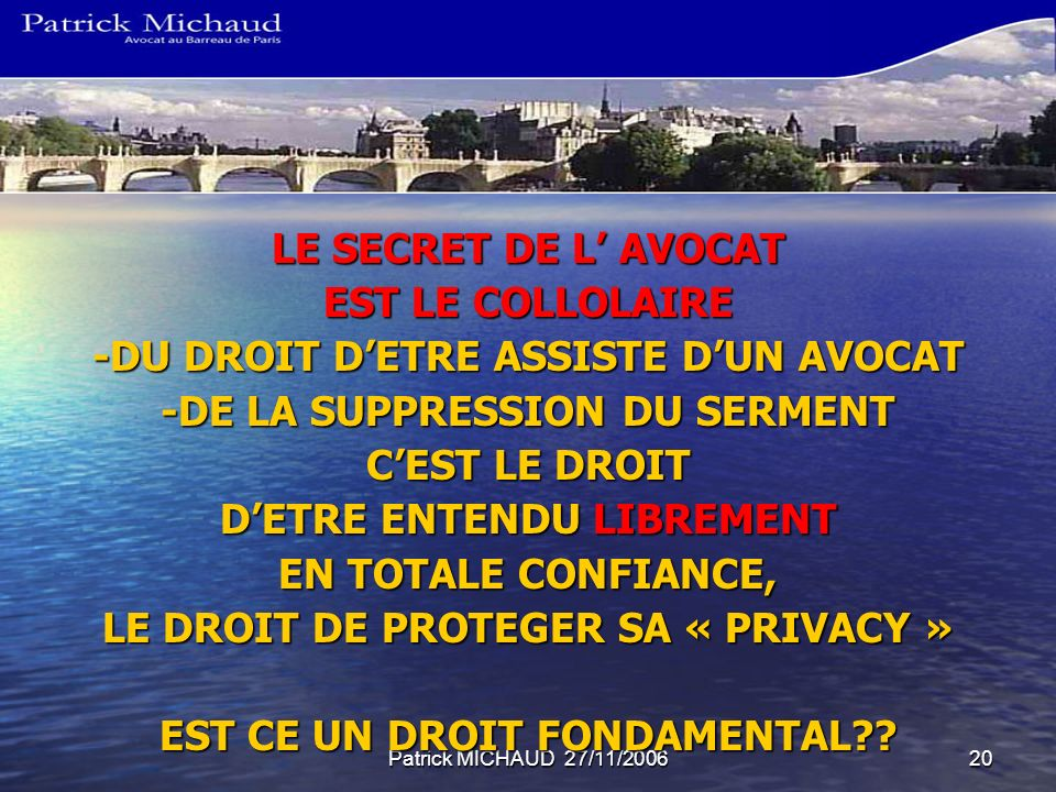 Patrick MICHAUD 27/11/200620 LE SECRET DE L AVOCAT EST LE COLLOLAIRE -DU DROIT DETRE ASSISTE DUN AVOCAT -DE LA SUPPRESSION DU SERMENT CEST LE DROIT DE