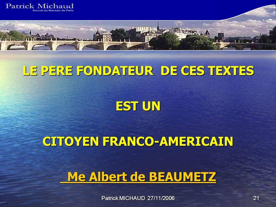 Patrick MICHAUD 27/11/200621 LE PERE FONDATEUR DE CES TEXTES EST UN CITOYEN FRANCO-AMERICAIN Me Albert de BEAUMETZ Me Albert de BEAUMETZ