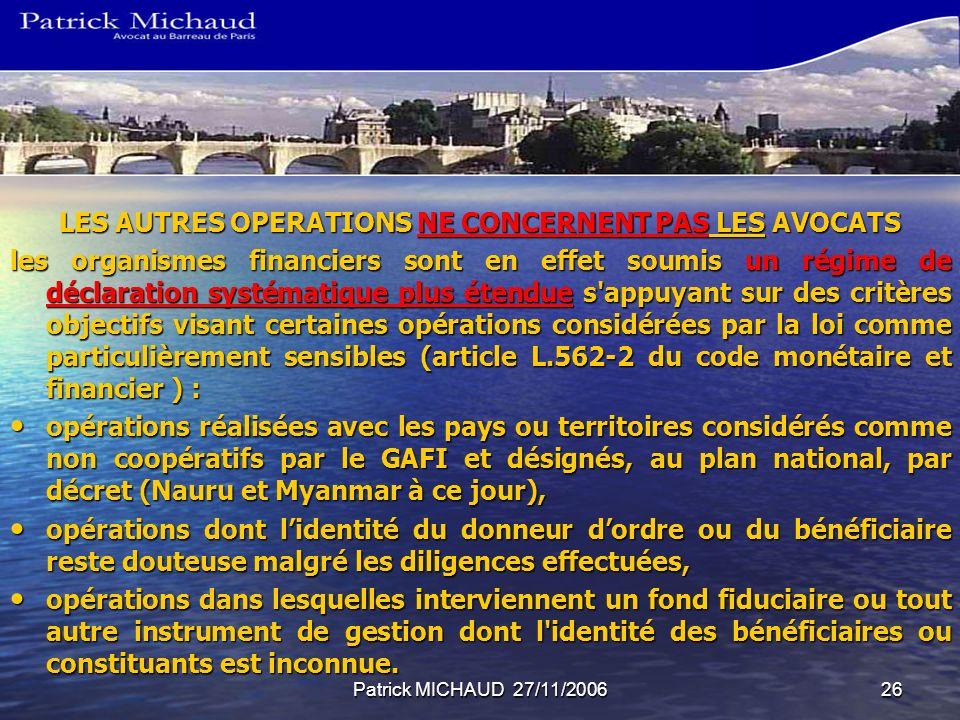 Patrick MICHAUD 27/11/200626 LES AUTRES OPERATIONS NE CONCERNENT PAS LES AVOCATS les organismes financiers sont en effet soumis un régime de déclarati