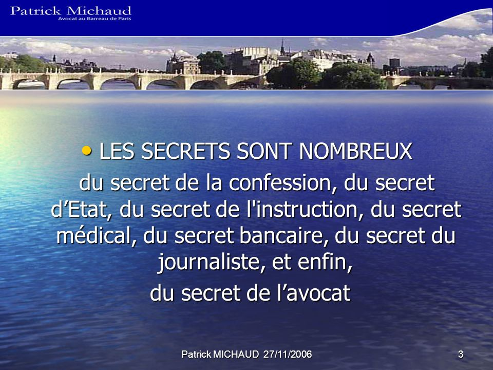 Patrick MICHAUD 27/11/20063 LES SECRETS SONT NOMBREUX LES SECRETS SONT NOMBREUX du secret de la confession, du secret dEtat, du secret de l instruction, du secret médical, du secret bancaire, du secret du journaliste, et enfin, du secret de la confession, du secret dEtat, du secret de l instruction, du secret médical, du secret bancaire, du secret du journaliste, et enfin, du secret de lavocat du secret de lavocat