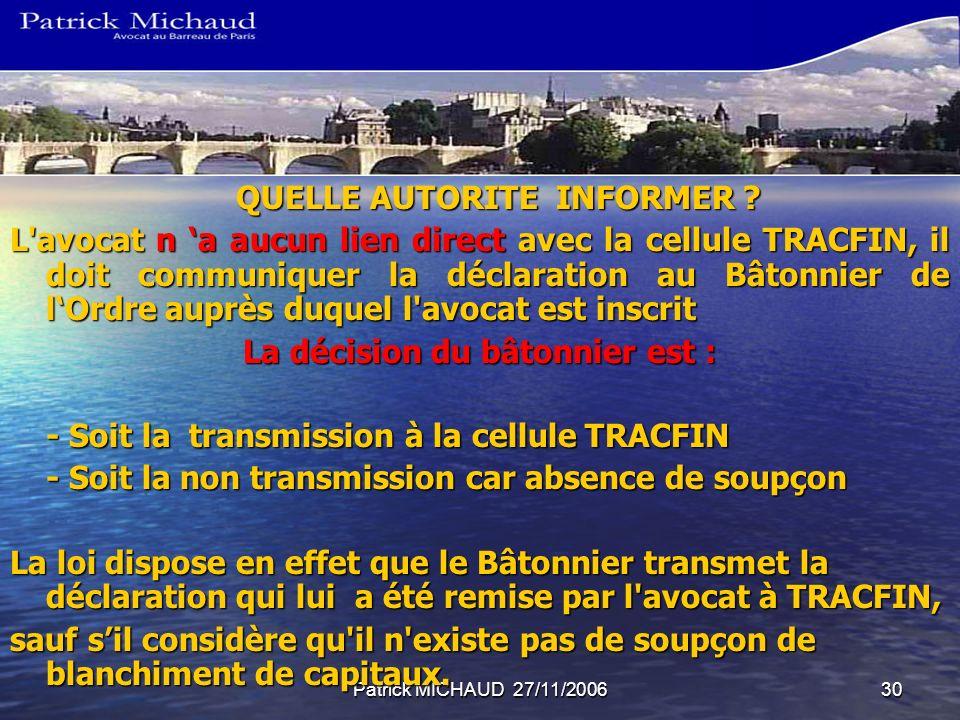 Patrick MICHAUD 27/11/200630 QUELLE AUTORITE INFORMER ? L'avocat n a aucun lien direct avec la cellule TRACFIN, il doit communiquer la déclaration au