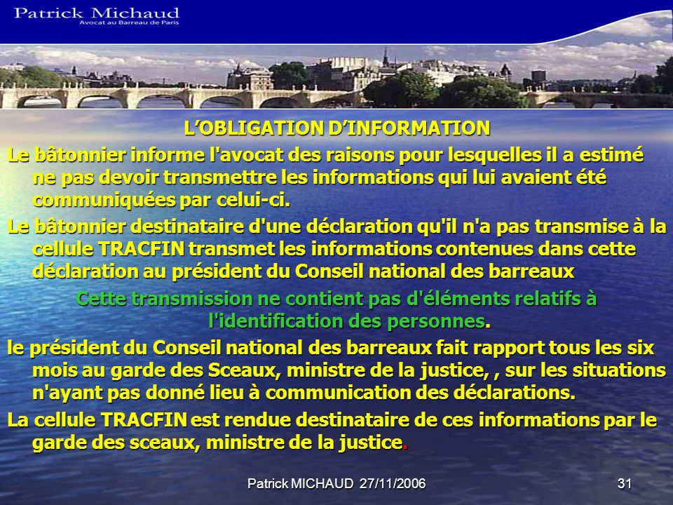 Patrick MICHAUD 27/11/200631 LOBLIGATION DINFORMATION Le bâtonnier informe l'avocat des raisons pour lesquelles il a estimé ne pas devoir transmettre
