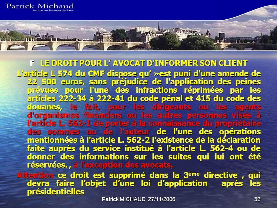 Patrick MICHAUD 27/11/200632 FLE DROIT POUR L AVOCAT DINFORMER SON CLIENT Larticle L 574 du CMF dispose qu »est puni d une amende de 22 500 euros, sans préjudice de l application des peines prévues pour l une des infractions réprimées par les articles 222-34 à 222-41 du code pénal et 415 du code des douanes, le fait, pour les dirigeants ou les agents d organismes financiers ou les autres personnes visés à l article L.