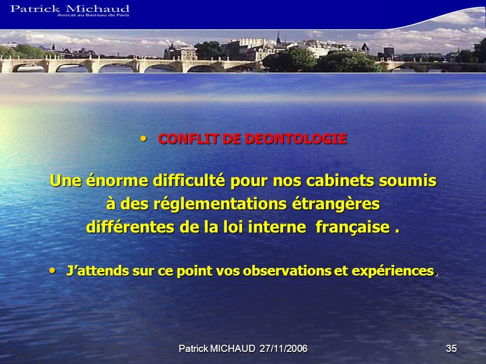 Patrick MICHAUD 27/11/200635 CONFLIT DE DEONTOLOGIE CONFLIT DE DEONTOLOGIE Une énorme difficulté pour nos cabinets soumis à des réglementations étrangères différentes de la loi interne française.