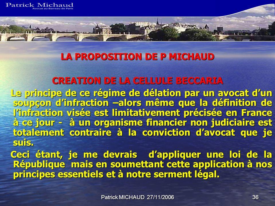 Patrick MICHAUD 27/11/200636 LA PROPOSITION DE P MICHAUD CREATION DE LA CELLULE BECCARIA Le principe de ce régime de délation par un avocat dun soupço