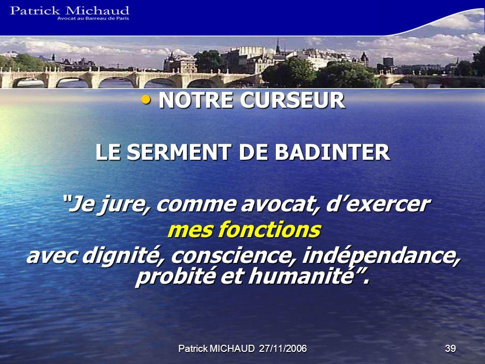 Patrick MICHAUD 27/11/200639 NOTRE CURSEUR NOTRE CURSEUR LE SERMENT DE BADINTER Je jure, comme avocat, dexercer mes fonctions avec dignité, conscience, indépendance, probité et humanité.