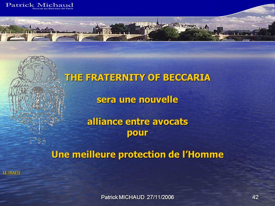 Patrick MICHAUD 27/11/200642 THE FRATERNITY OF BECCARIA sera une nouvelle alliance entre avocats pour Une meilleure protection de lHomme LE TRAITE LE