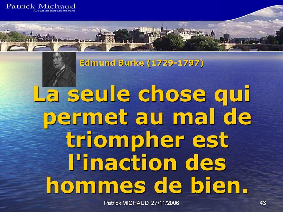 Patrick MICHAUD 27/11/200643 Edmund Burke (1729-1797) La seule chose qui permet au mal de triompher est l'inaction des hommes de bien.