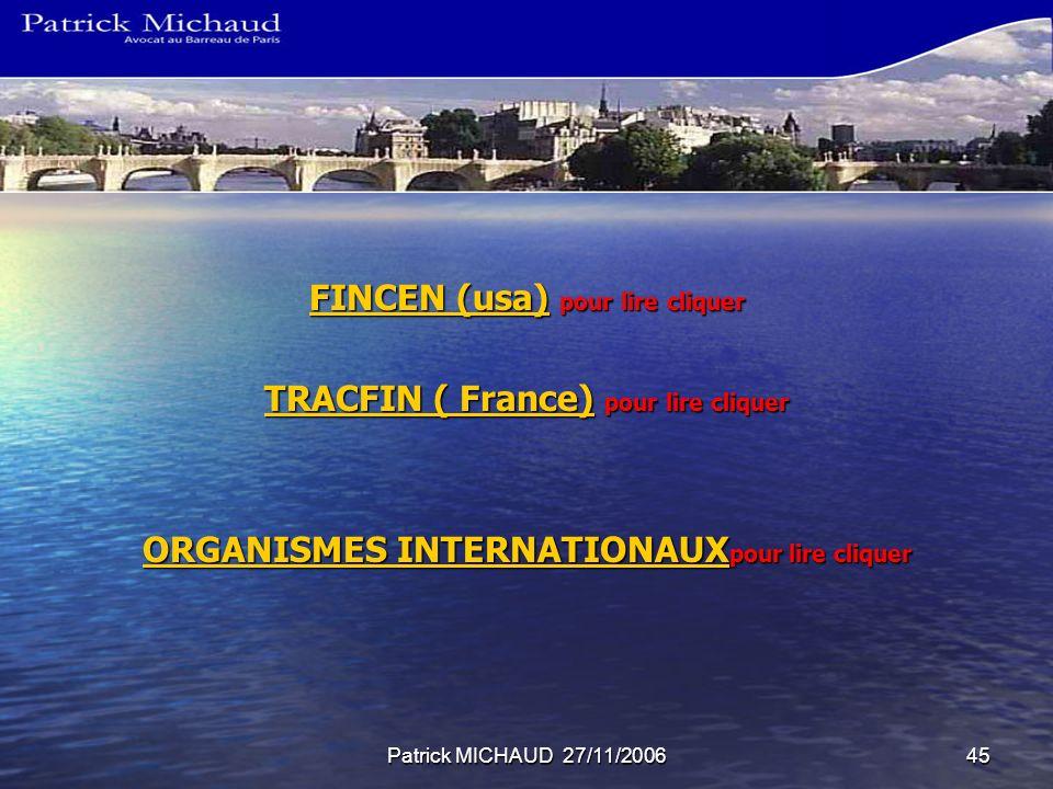 Patrick MICHAUD 27/11/200645 FINCEN (usa)FINCEN (usa) pour lire cliquer FINCEN (usa) TRACFIN ( France)TRACFIN ( France) pour lire cliquer TRACFIN ( France) ORGANISMES INTERNATIONAUX ORGANISMES INTERNATIONAUX pour lire cliquer ORGANISMES INTERNATIONAUX
