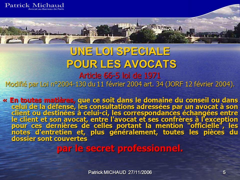 Patrick MICHAUD 27/11/20065 UNE LOI SPECIALE POUR LES AVOCATS POUR LES AVOCATS Article 66-5 loi de 1971 Modifié par Loi n°2004-130 du 11 février 2004