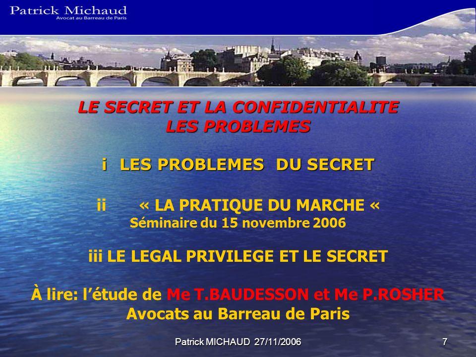 Patrick MICHAUD 27/11/20067 LE SECRET ET LA CONFIDENTIALITE LES PROBLEMES iLES PROBLEMES DU SECRET ii« LA PRATIQUE DU MARCHE « Séminaire du 15 novembr