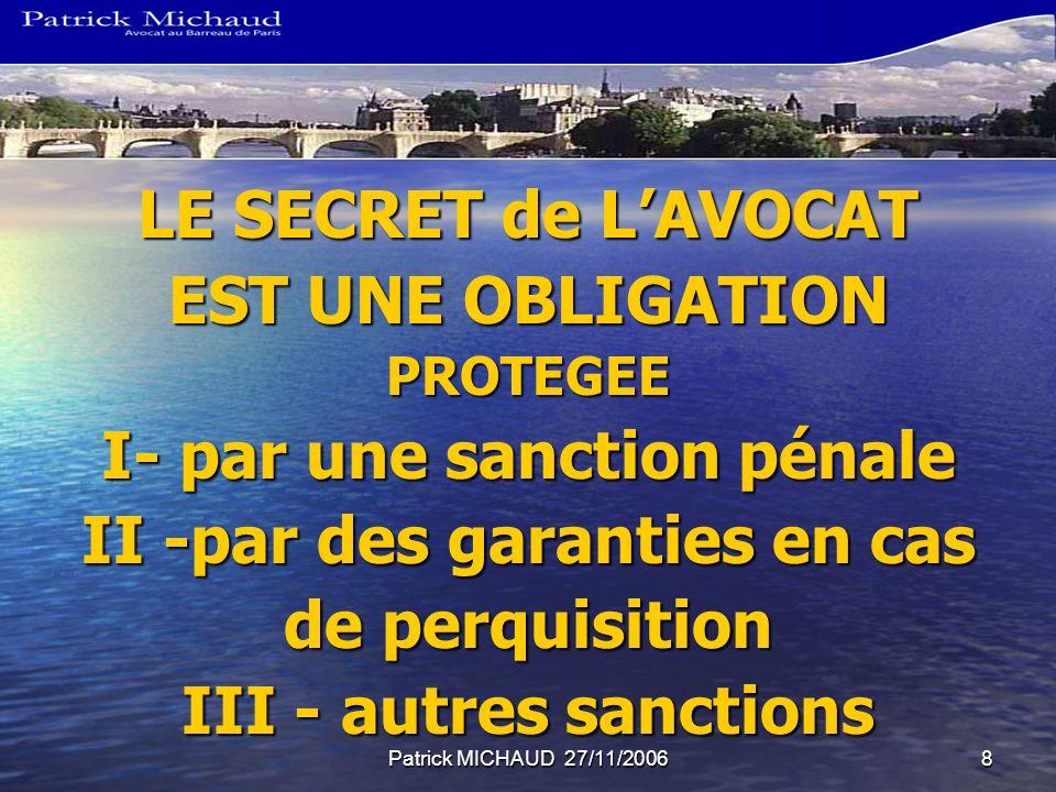 Patrick MICHAUD 27/11/20068 LE SECRET de LAVOCAT EST UNE OBLIGATION PROTEGEE I- par une sanction pénale II -par des garanties en cas de perquisition III - autres sanctions