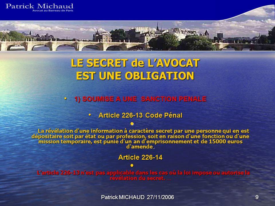 Patrick MICHAUD 27/11/20069 LE SECRET de LAVOCAT EST UNE OBLIGATION 1) SOUMISE A UNE SANCTION PENALE 1) SOUMISE A UNE SANCTION PENALE Article 226-13 C