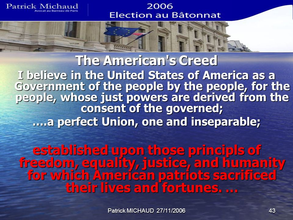 Patrick MICHAUD 27/11/200643 The American s Creed I believe in the United States of America as a Government of the people by the people, for the people, whose just powers are derived from the consent of the governed; ….a perfect Union, one and inseparable; established upon those principls of freedom, equality, justice, and humanity for which American patriots sacrificed their lives and fortunes.