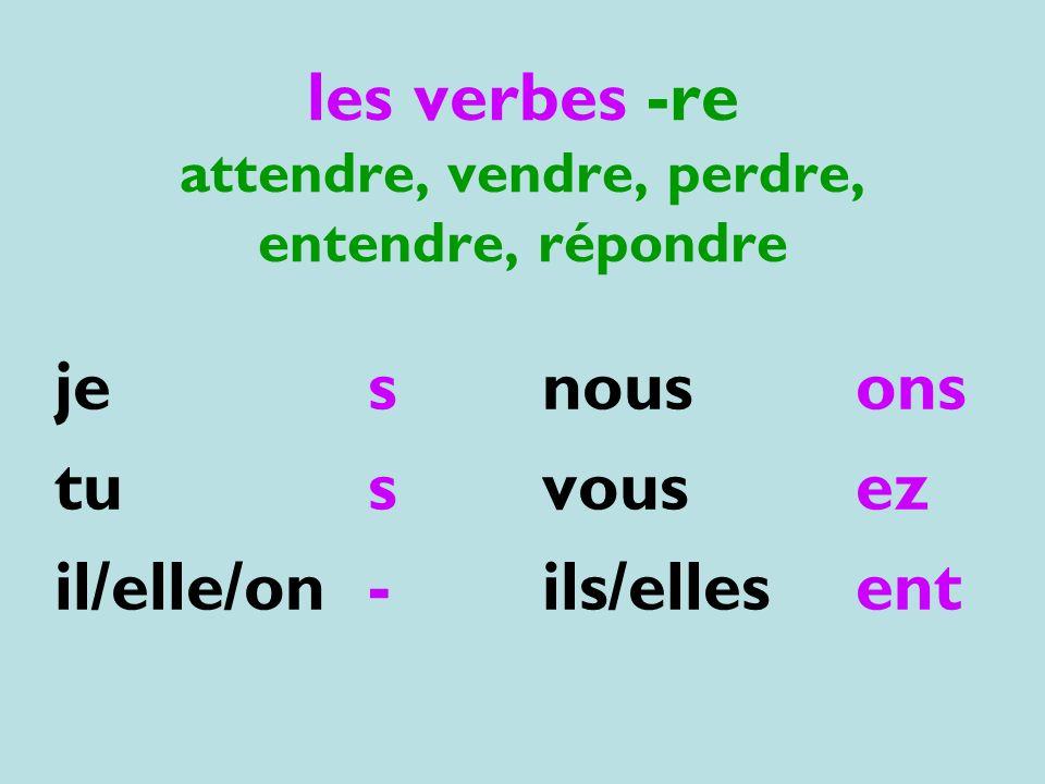 les verbes -re attendre, vendre, perdre, entendre, répondre jes tus il/elle/on- nousons vousez ils/ellesent