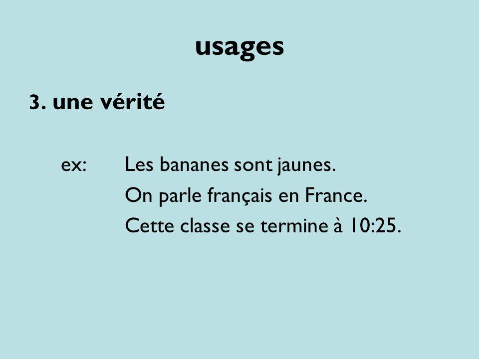 usages 3. une vérité ex: Les bananes sont jaunes. On parle français en France. Cette classe se termine à 10:25.