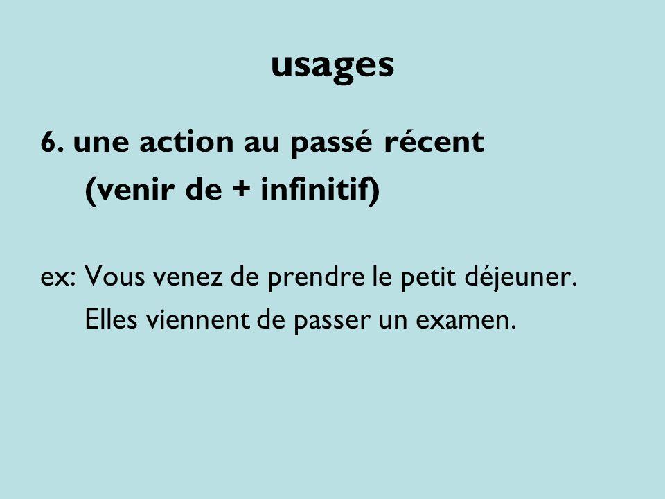 usages 6. une action au passé récent (venir de + infinitif) ex: Vous venez de prendre le petit déjeuner. Elles viennent de passer un examen.