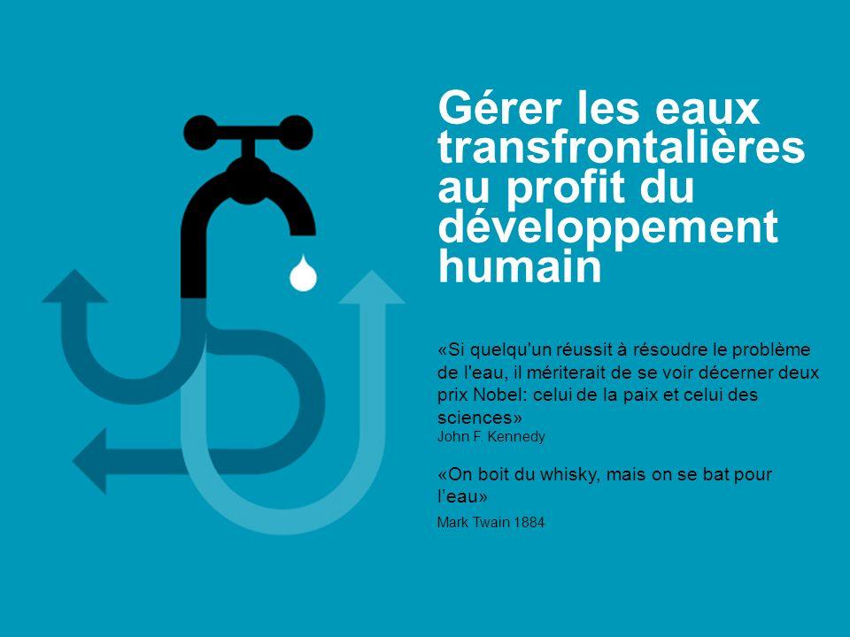 Gérer les eaux transfrontalières au profit du développement humain «Si quelqu'un réussit à résoudre le problème de l'eau, il mériterait de se voir déc