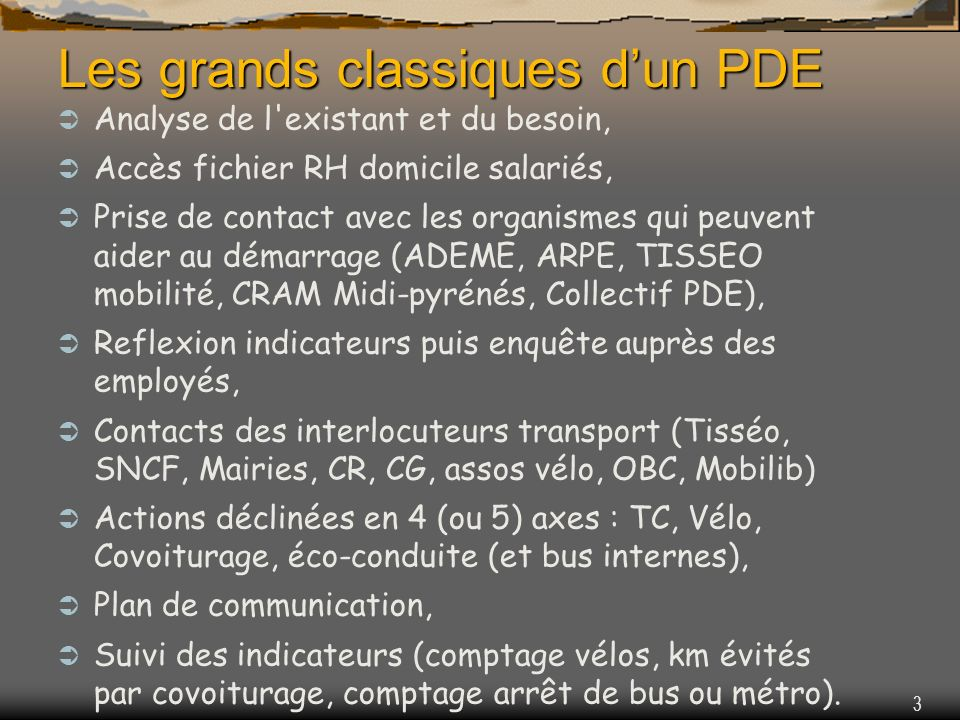 3 Analyse de l existant et du besoin, Accès fichier RH domicile salariés, Prise de contact avec les organismes qui peuvent aider au démarrage (ADEME, ARPE, TISSEO mobilité, CRAM Midi-pyrénés, Collectif PDE), Reflexion indicateurs puis enquête auprès des employés, Contacts des interlocuteurs transport (Tisséo, SNCF, Mairies, CR, CG, assos vélo, OBC, Mobilib) Actions déclinées en 4 (ou 5) axes : TC, Vélo, Covoiturage, éco-conduite (et bus internes), Plan de communication, Suivi des indicateurs (comptage vélos, km évités par covoiturage, comptage arrêt de bus ou métro).
