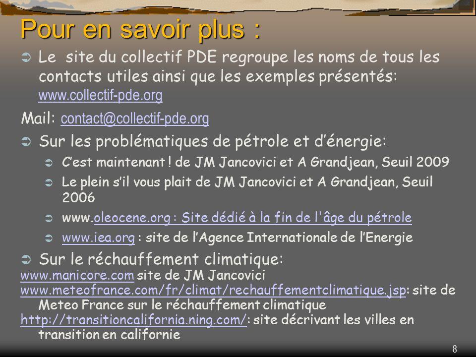 8 Pour en savoir plus : Le site du collectif PDE regroupe les noms de tous les contacts utiles ainsi que les exemples présentés: www.collectif-pde.org www.collectif-pde.org Mail: contact@collectif-pde.org contact@collectif-pde.org Sur les problématiques de pétrole et dénergie: Cest maintenant .