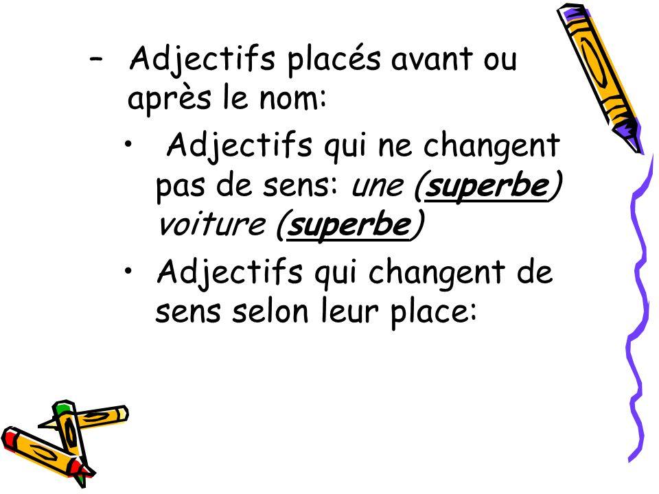 –Adjectifs placés avant ou après le nom: Adjectifs qui ne changent pas de sens: une (superbe) voiture (superbe) Adjectifs qui changent de sens selon l