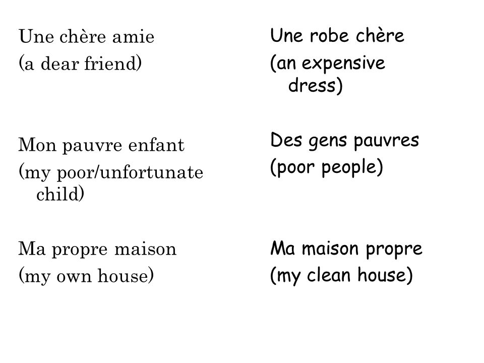 Une chère amie (a dear friend) Mon pauvre enfant (my poor/unfortunate child) Ma propre maison (my own house) Une robe chère (an expensive dress) Des g