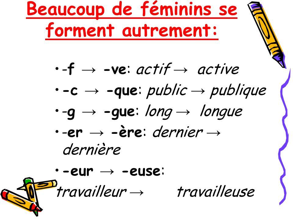 Beaucoup de féminins se forment autrement: -f -ve: actif active -c -que: public publique -g -gue: long longue -er -ère: dernier dernière -eur -euse: t