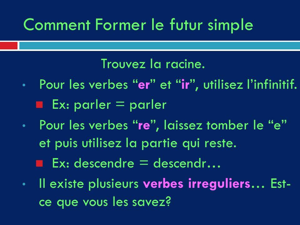 Comment Former le futur simple Trouvez la racine. Pour les verbes er et ir, utilisez linfinitif. Ex: parler = parler Pour les verbes re, laissez tombe