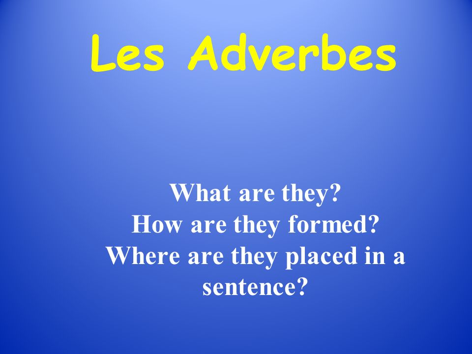 Les Adverbes What are they? How are they formed? Where are they placed in a sentence?