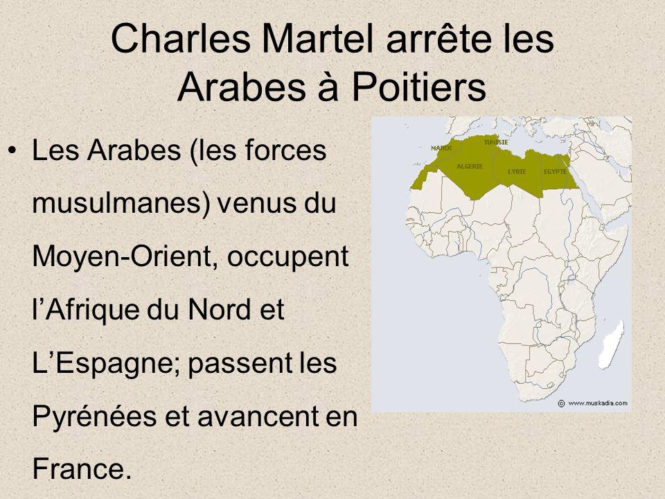 Charles Martel arrête les Arabes à Poitiers Les Arabes (les forces musulmanes) venus du Moyen-Orient, occupent lAfrique du Nord et LEspagne; passent les Pyrénées et avancent en France.