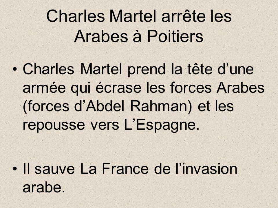 Charles Martel arrête les Arabes à Poitiers Charles Martel prend la tête dune armée qui écrase les forces Arabes (forces dAbdel Rahman) et les repousse vers LEspagne.