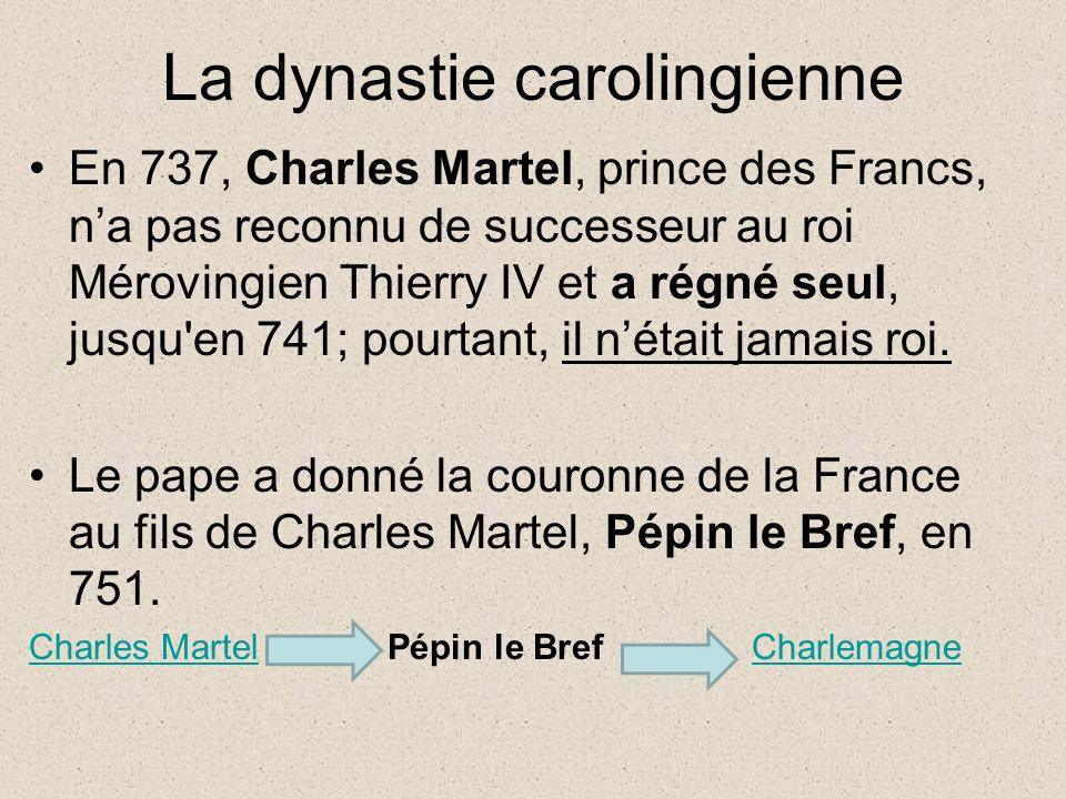 La dynastie carolingienne En 737, Charles Martel, prince des Francs, na pas reconnu de successeur au roi Mérovingien Thierry IV et a régné seul, jusqu en 741; pourtant, il nétait jamais roi.