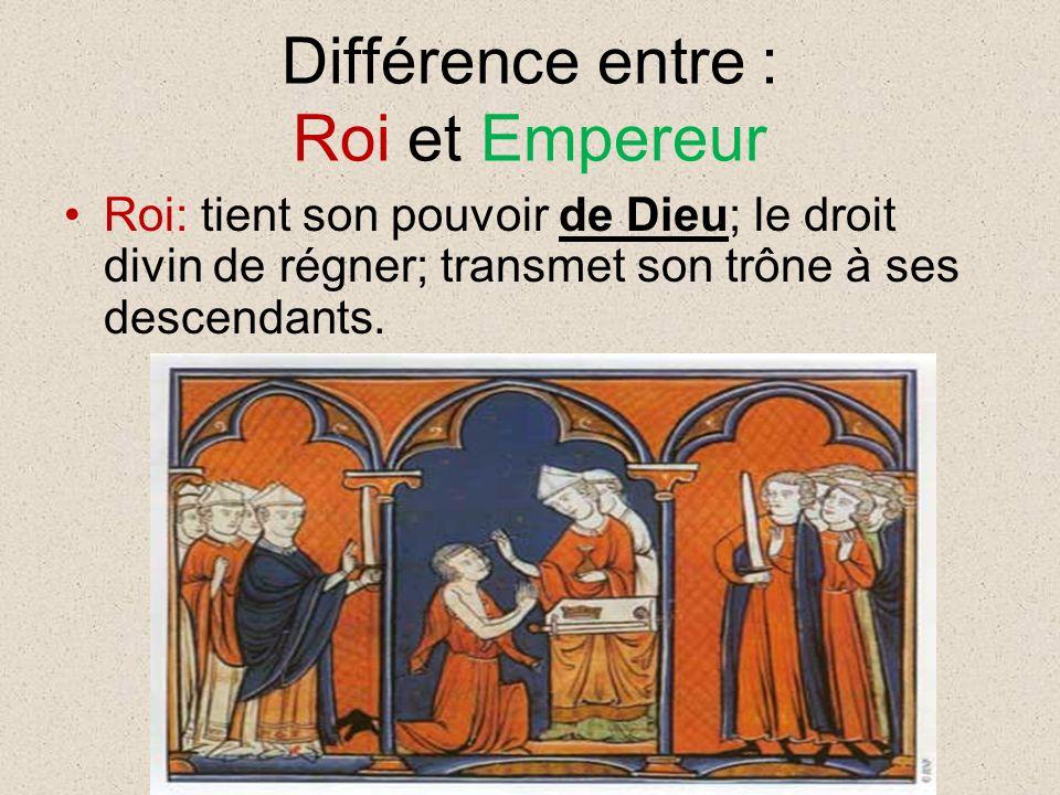 Différence entre : Roi et Empereur Roi: tient son pouvoir de Dieu; le droit divin de régner; transmet son trône à ses descendants.