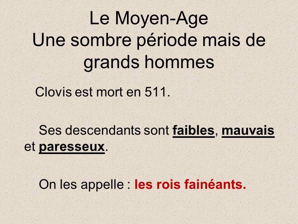 Le Moyen-Age Une sombre période mais de grands hommes Clovis est mort en 511.