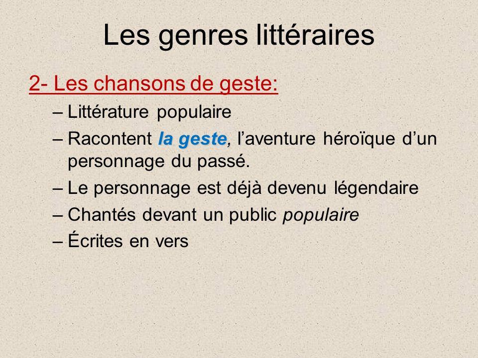 Les genres littéraires 2- Les chansons de geste: –Littérature populaire la geste, l –Racontent la geste, laventure héroïque dun personnage du passé.
