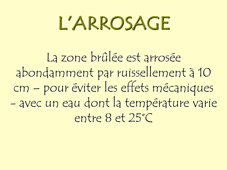 LARROSAGE La zone brûlée est arrosée abondamment par ruissellement à 10 cm – pour éviter les effets mécaniques - avec un eau dont la température varie