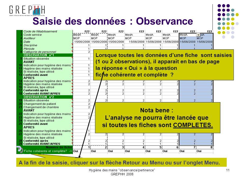 Hygiène des mains observance/pertinence GREPHH 2008 11 Saisie des données : Observance Lorsque toutes les données dune fiche sont saisies (1 ou 2 observations), il apparaît en bas de page la réponse « Oui » à la question fiche cohérente et complète .