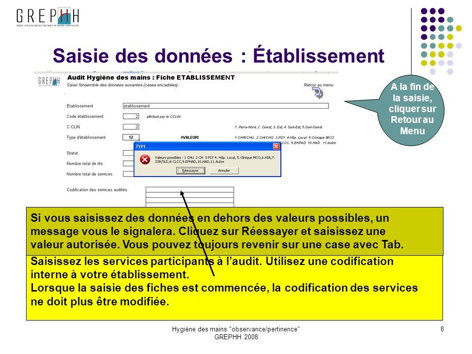 Hygiène des mains observance/pertinence GREPHH 2008 8 Saisie des données : Établissement A la fin de la saisie, cliquer sur Retour au Menu Si vous saisissez des données en dehors des valeurs possibles, un message vous le signalera.