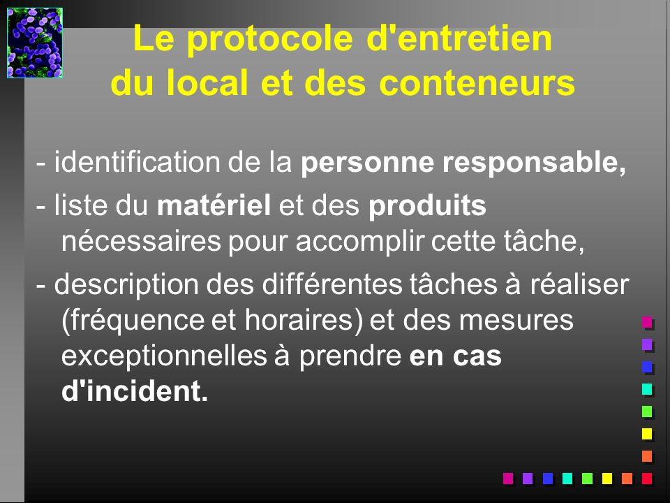 Le protocole d'entretien du local et des conteneurs - identification de la personne responsable, - liste du matériel et des produits nécessaires pour