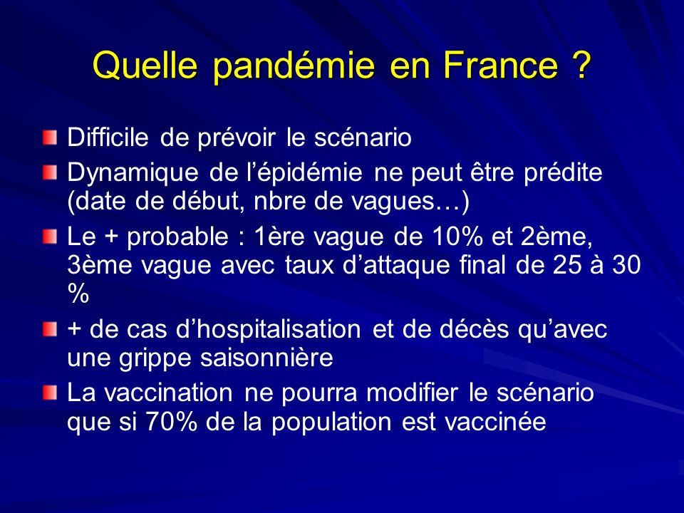 Quelle pandémie en France ? Difficile de prévoir le scénario Dynamique de lépidémie ne peut être prédite (date de début, nbre de vagues…) Le + probabl