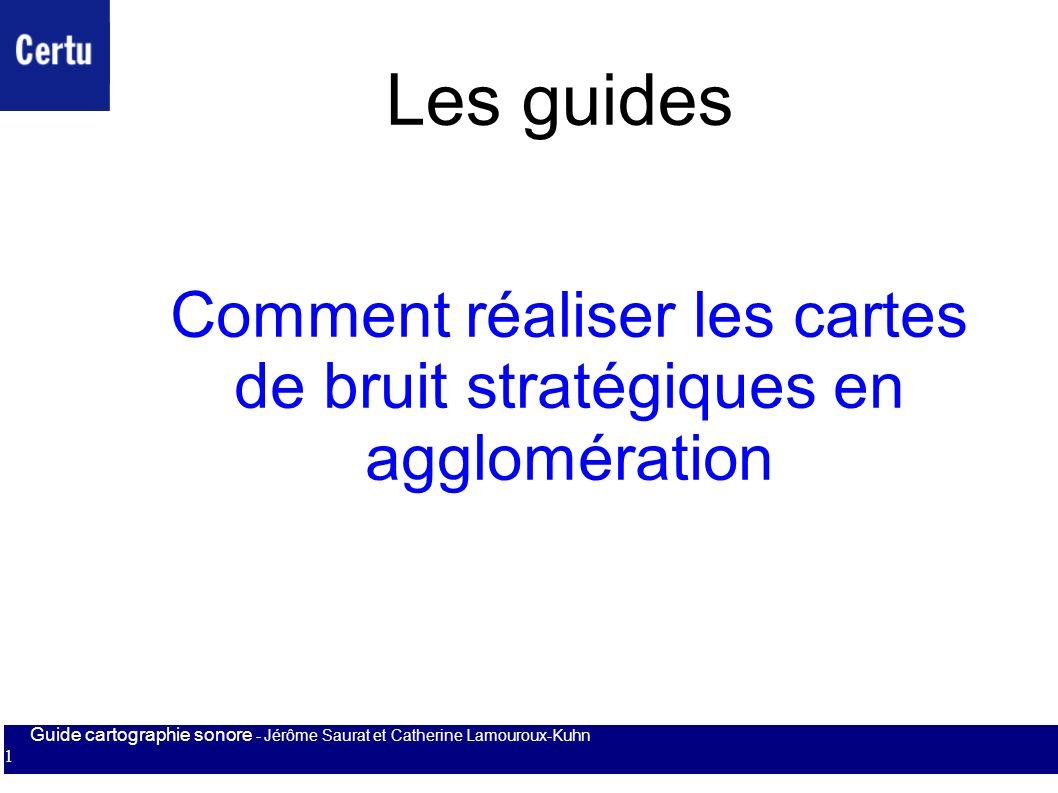 Guide cartographie sonore - Jérôme Saurat et Catherine Lamouroux-Kuhn 1 Comment réaliser les cartes de bruit stratégiques en agglomération Les guides