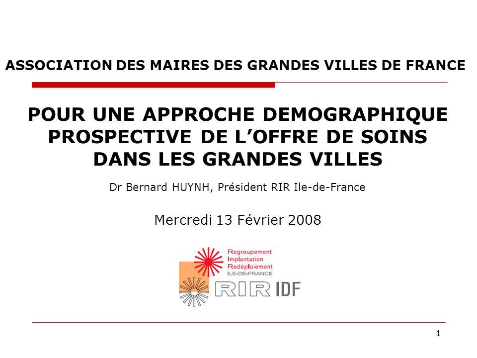 1 POUR UNE APPROCHE DEMOGRAPHIQUE PROSPECTIVE DE LOFFRE DE SOINS DANS LES GRANDES VILLES Dr Bernard HUYNH, Président RIR Ile-de-France Mercredi 13 Fév