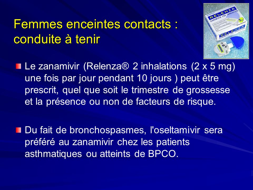 Femmes enceintes contacts : conduite à tenir Le zanamivir (Relenza® 2 inhalations (2 x 5 mg) une fois par jour pendant 10 jours ) peut être prescrit, quel que soit le trimestre de grossesse et la présence ou non de facteurs de risque.