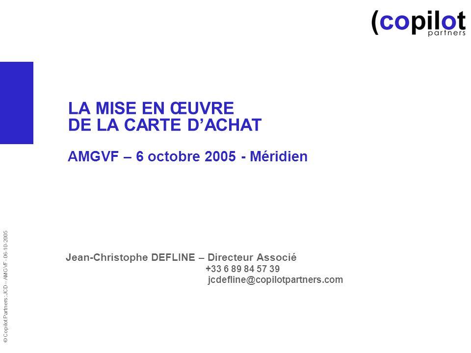 © Copilot Partners :JCD – AMGVF- 06-10-2005 LA MISE EN ŒUVRE DE LA CARTE DACHAT AMGVF – 6 octobre 2005 - Méridien Jean-Christophe DEFLINE – Directeur Associé +33 6 89 84 57 39 jcdefline@copilotpartners.com