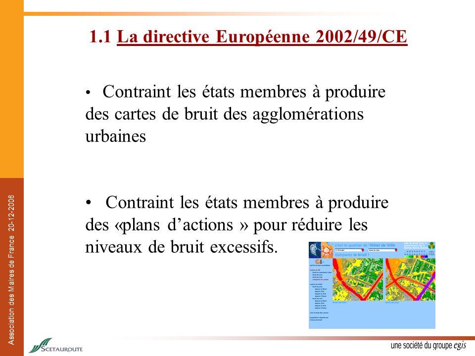 Association des Maires de France 20-12-2006 Objectifs Informer les populations Déterminer l exposition au bruit dans l environnement par la cartographie, selon des méthodes communes aux États Membres (EM) Adopter des plans d actions Fournir une base pour la réduction des principales sources de bruit