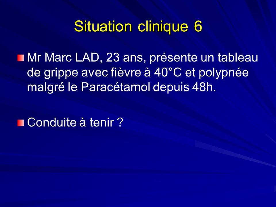 Situation clinique 6 Mr Marc LAD, 23 ans, présente un tableau de grippe avec fièvre à 40°C et polypnée malgré le Paracétamol depuis 48h. Conduite à te