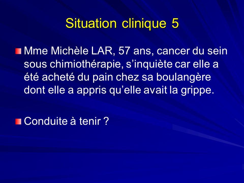 Situation clinique 5 Mme Michèle LAR, 57 ans, cancer du sein sous chimiothérapie, sinquiète car elle a été acheté du pain chez sa boulangère dont elle a appris quelle avait la grippe.